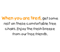 When you are tired, get some rest on these comfortable tree chairs. Enjoy the fresh breeze from our tree friends.